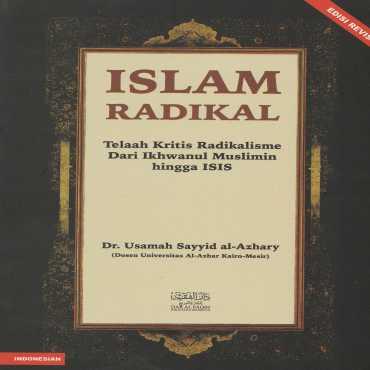 Islam Radikal; Telaah Kritis Radikalisme Dari Ikhwanul Muslimin hingga ISIS